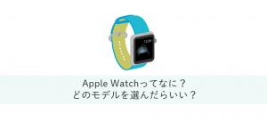 Apple Watchとは?特徴・選び方・必要性や機能について